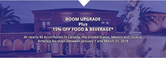 ROOM UPGRADE Plus 15% OFF FOOD & BEVERAGE* - At over 30 AccorHotels in Canada, the United States, Mexico and Central America for stays between January 1 and March 31, 2018